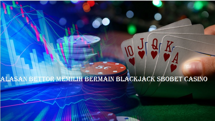 Alasan Bettor Memilih Bermain Blackjack Sbobet Casino